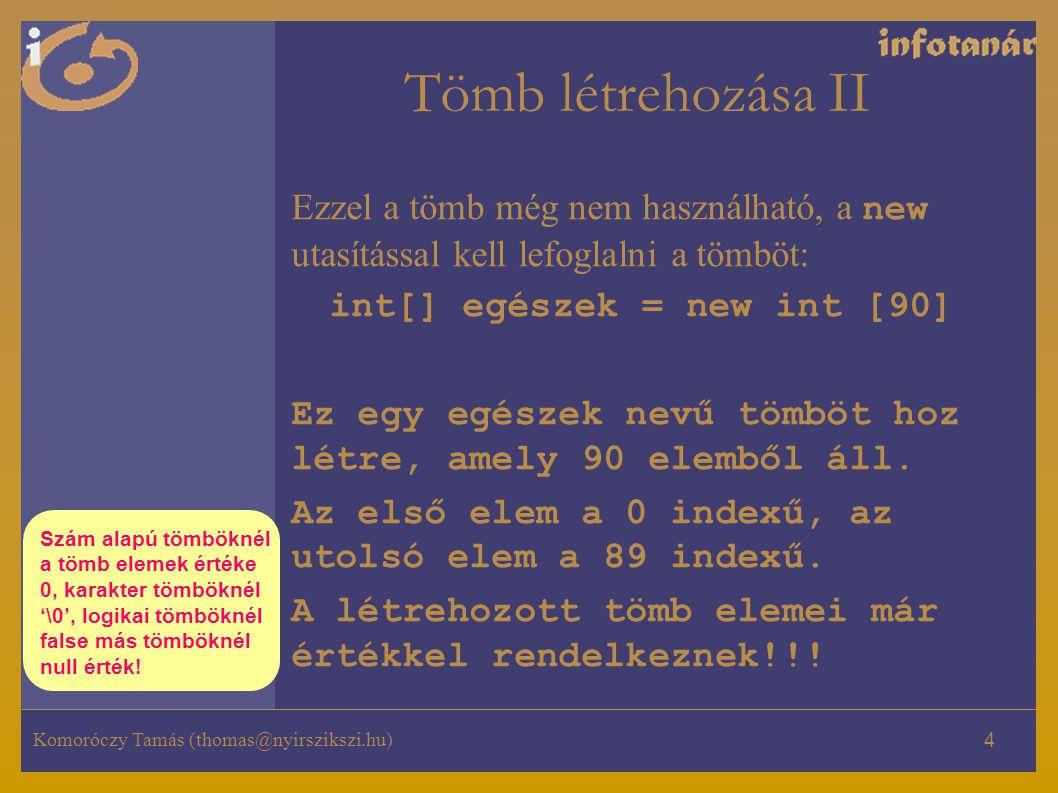 Tömb létrehozása II Ezzel a tömb még nem használható, a new utasítással kell lefoglalni a tömböt: int[] egészek = new int [90]